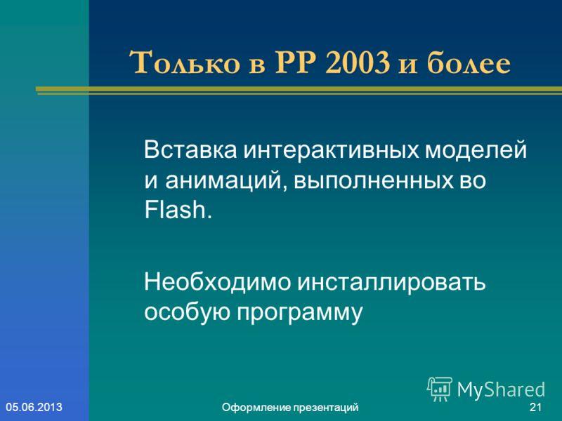Оформление презентаций2105.06.2013 Только в PP 2003 и более Вставка интерактивных моделей и анимаций, выполненных во Flash. Необходимо инсталлировать особую программу