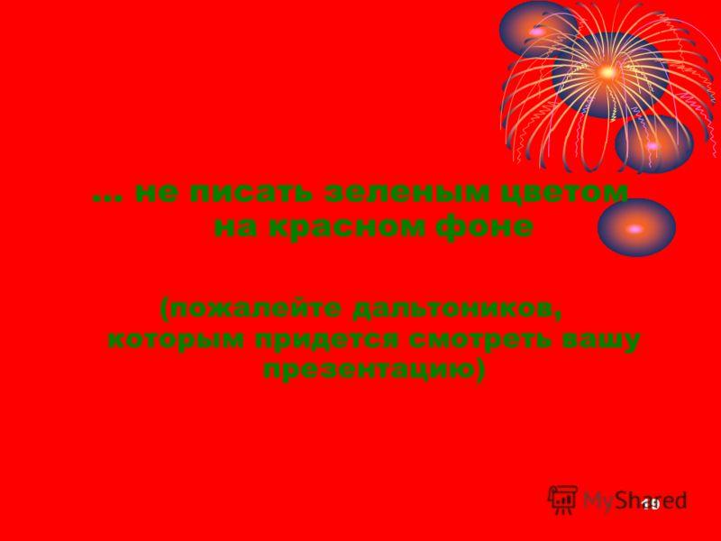 … не писать зеленым цветом на красном фоне (пожалейте дальтоников, которым придется смотреть вашу презентацию) 19