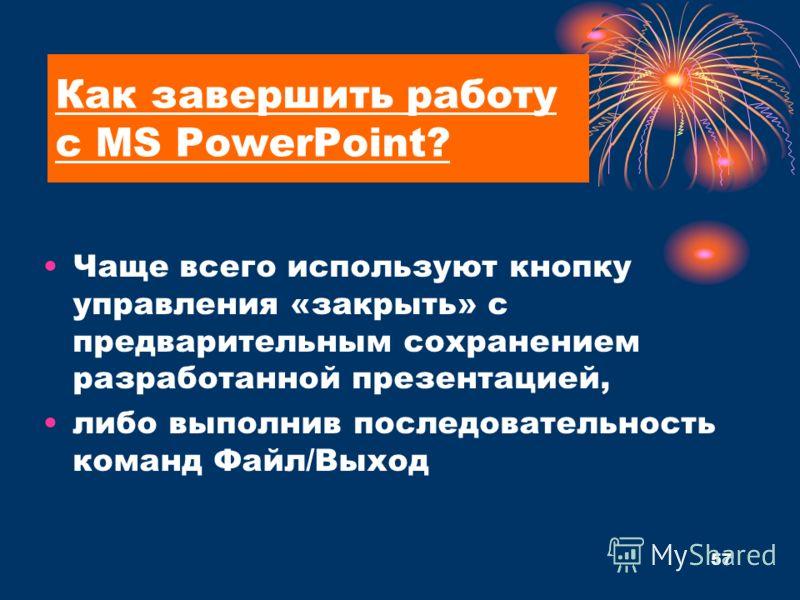 Как завершить работу с MS PowerPoint? Чаще всего используют кнопку управления «закрыть» с предварительным сохранением разработанной презентацией, либо выполнив последовательность команд Файл/Выход 57