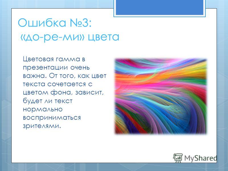 Ошибка 3: «до-ре-ми» цвета Цветовая гамма в презентации очень важна. От того, как цвет текста сочетается с цветом фона, зависит, будет ли текст нормально восприниматься зрителями.
