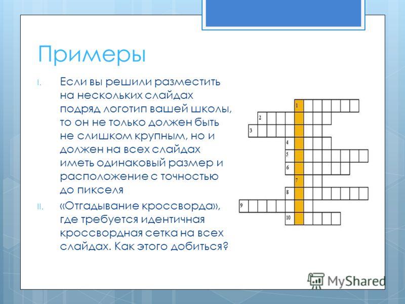 I. Если вы решили разместить на нескольких слайдах подряд логотип вашей школы, то он не только должен быть не слишком крупным, но и должен на всех слайдах иметь одинаковый размер и расположение с точностью до пикселя II. «Отгадывание кроссворда», где
