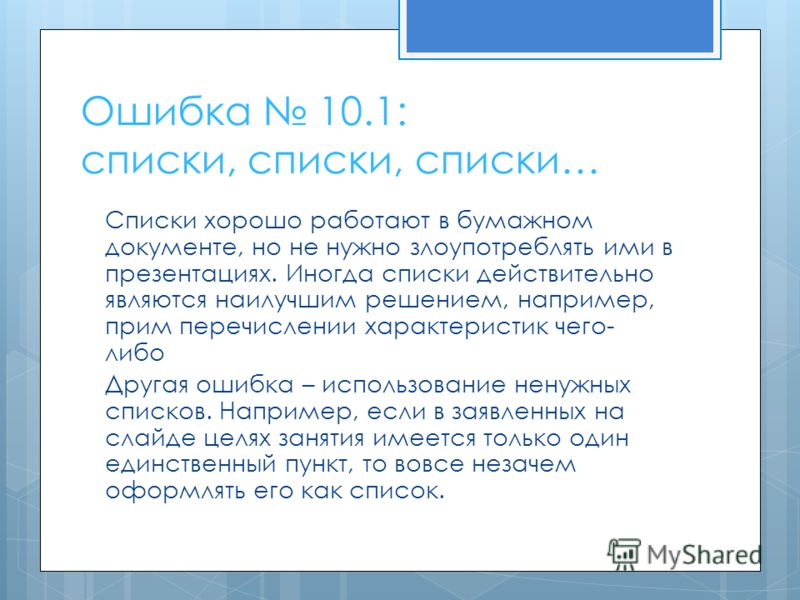 Ошибка 10.1: списки, списки, списки… Списки хорошо работают в бумажном документе, но не нужно злоупотреблять ими в презентациях. Иногда списки действительно являются наилучшим решением, например, прим перечислении характеристик чего- либо Другая ошиб