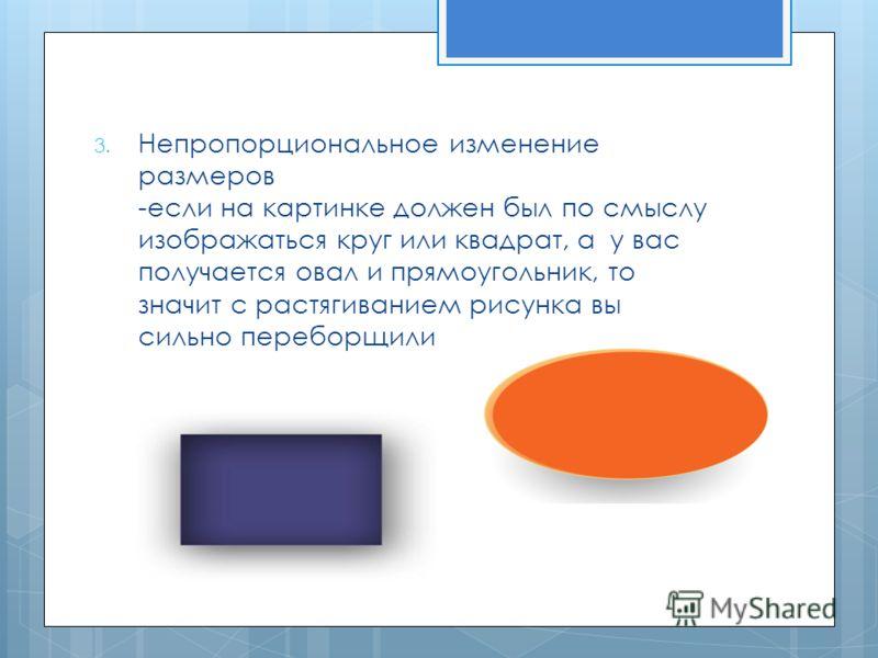 3. Непропорциональное изменение размеров -если на картинке должен был по смыслу изображаться круг или квадрат, а у вас получается овал и прямоугольник, то значит с растягиванием рисунка вы сильно переборщили