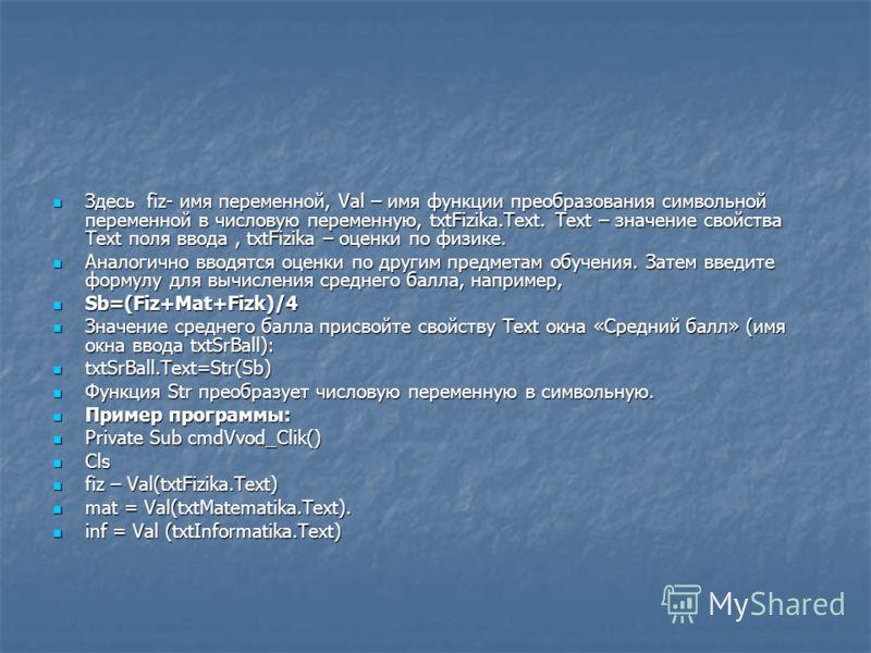 Здесь fiz- имя переменной, Val – имя функции преобразования символьной переменной в числовую переменную, txtFizika.Text. Text – значение свойства Text поля ввода, txtFizika – оценки по физике. Здесь fiz- имя переменной, Val – имя функции преобразован