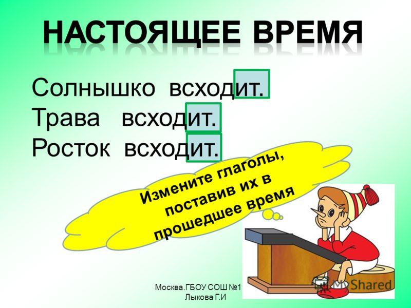 Москва.ГБОУ СОШ 1968 Лыкова Г.И Солнышко всходит. Трава всходит. Росток всходит. Измените глаголы, поставив их в прошедшее время