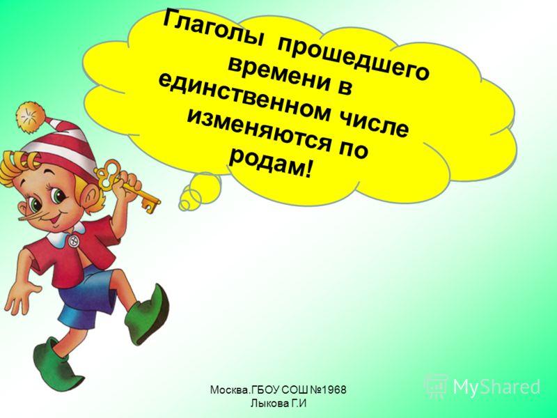 Москва.ГБОУ СОШ 1968 Лыкова Г.И Глаголы настоящего времени по родам не изменяются! Глаголы прошедшего времени в единственном числе изменяются по родам!