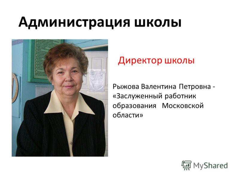 Директор школы Администрация школы Рыжова Валентина Петровна - «Заслуженный работник образования Московской области»