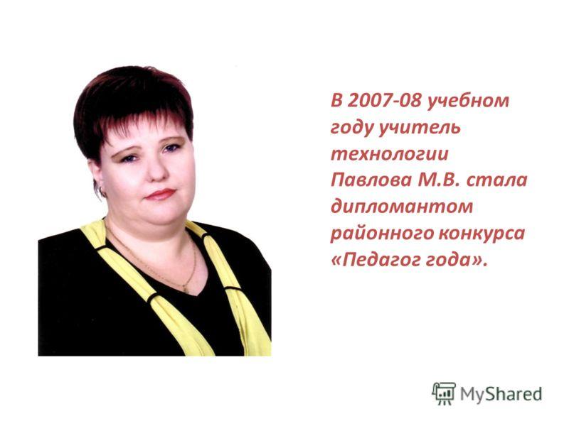 В 2007-08 учебном году учитель технологии Павлова М.В. стала дипломантом районного конкурса «Педагог года».