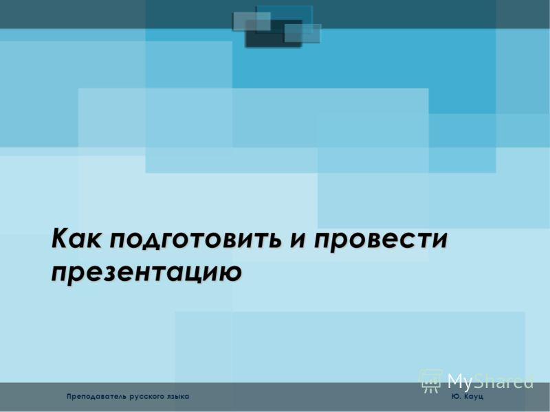 Как подготовить и провести презентацию Преподаватель русского языка Ю. Кауц