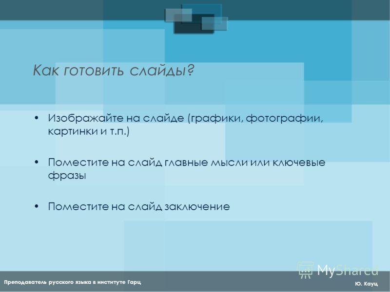 Преподаватель русского языка в институте Гарц Ю. Кауц Как готовить слайды? Изображайте на слайде (графики, фотографии, картинки и т.п.) Поместите на слайд главные мысли или ключевые фразы Поместите на слайд заключение