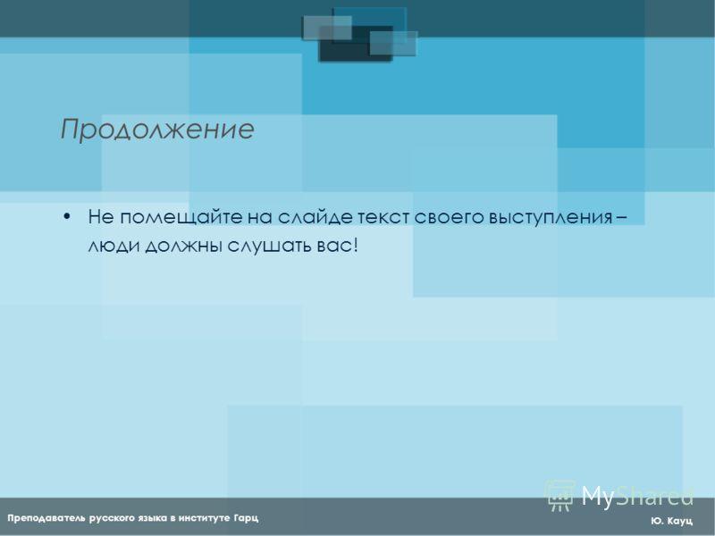 Преподаватель русского языка в институте Гарц Ю. Кауц Продолжение Не помещайте на слайде текст своего выступления – люди должны слушать вас!