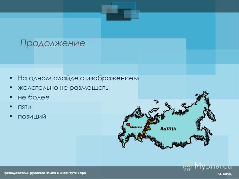 Преподаватель русского языка в институте Гарц Ю. Кауц Продолжение На одном слайде с изображением желательно не размещать не более пяти позиций