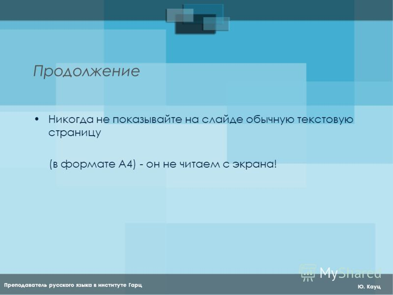 Преподаватель русского языка в институте Гарц Ю. Кауц Продолжение Никогда не показывайте на слайде обычную текстовую страницу (в формате А4) - он не читаем с экрана!
