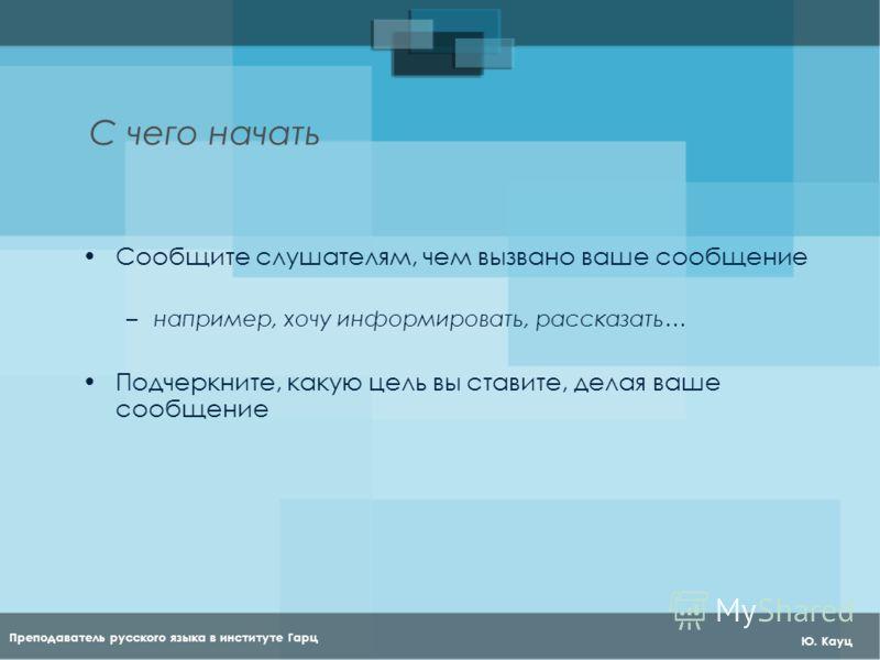 Преподаватель русского языка в институте Гарц Ю. Кауц С чего начать Сообщите слушателям, чем вызвано ваше сообщение –например, хочу информировать, рассказать… Подчеркните, какую цель вы ставите, делая ваше сообщение