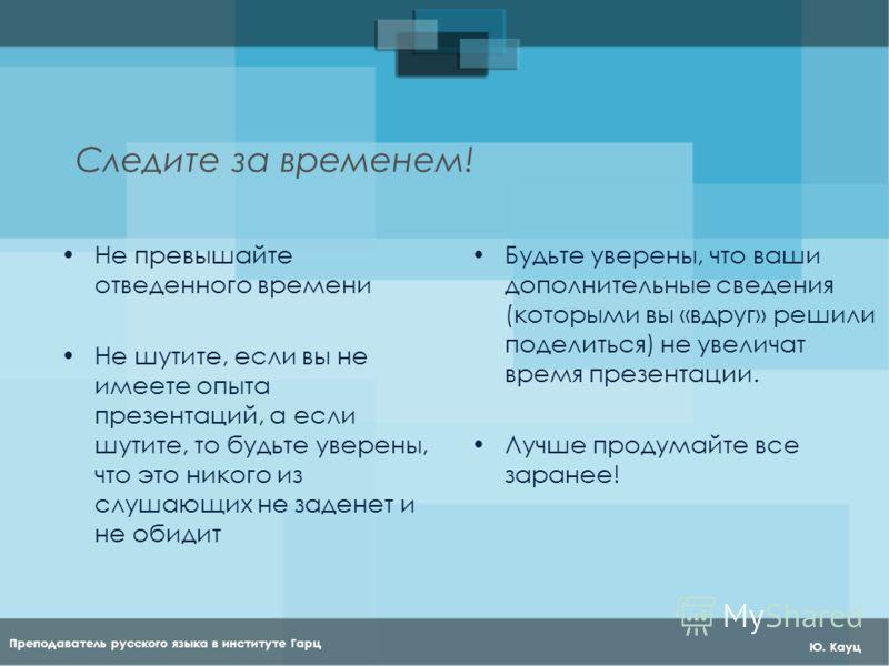 Преподаватель русского языка в институте Гарц Ю. Кауц Следите за временем! Не превышайте отведенного времени Не шутите, если вы не имеете опыта презентаций, а если шутите, то будьте уверены, что это никого из слушающих не заденет и не обидит Будьте у