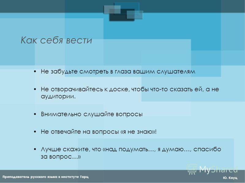 Преподаватель русского языка в институте Гарц Ю. Кауц Как себя вести Не забудьте смотреть в глаза вашим слушателям Не отворачивайтесь к доске, чтобы что-то сказать ей, а не аудитории. Внимательно слушайте вопросы Не отвечайте на вопросы «я не знаю»!
