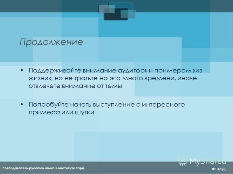 Преподаватель русского языка в институте Гарц Ю. Кауц Продолжение Поддерживайте внимание аудитории примером «из жизни», но не тратьте на это много времени, иначе отвлечете внимание от темы Попробуйте начать выступление с интересного примера или шутки