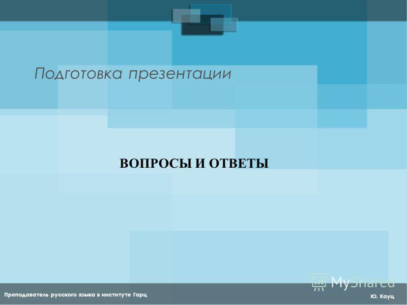 Преподаватель русского языка в институте Гарц Ю. Кауц Подготовка презентации ВОПРОСЫ И ОТВЕТЫ