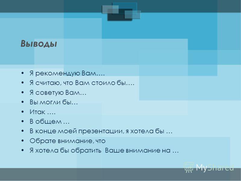 Преподаватель русского языка в институте Гарц Ю. Кауц Выводы Я рекомендую Вам…. Я считаю, что Вам стоило бы…. Я советую Вам… Вы могли бы… Итак …. В общем … В конце моей презентации, я хотела бы … Обрате внимание, что Я хотела бы обратить Ваше внимани