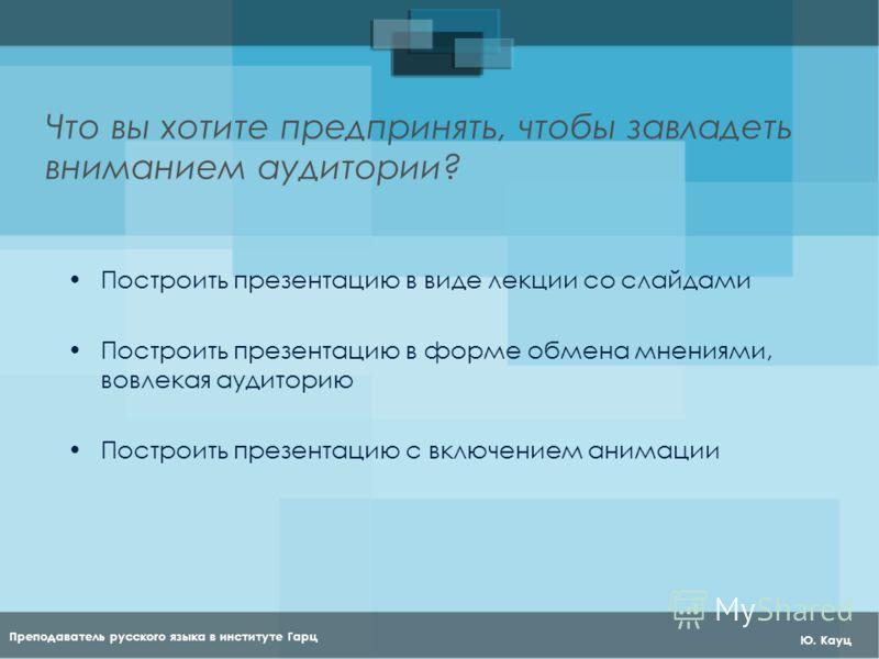 Преподаватель русского языка в институте Гарц Ю. Кауц Что вы хотите предпринять, чтобы завладеть вниманием аудитории? Построить презентацию в виде лекции со слайдами Построить презентацию в форме обмена мнениями, вовлекая аудиторию Построить презента