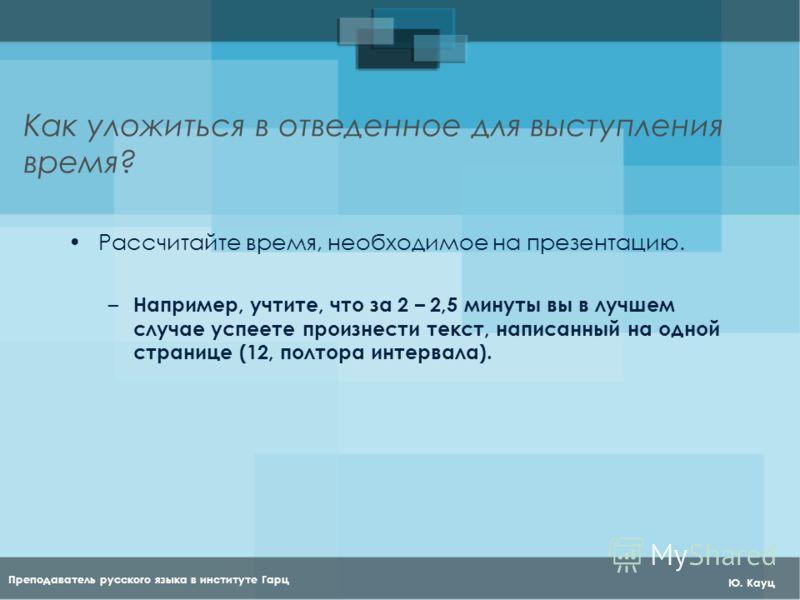 Преподаватель русского языка в институте Гарц Ю. Кауц Как уложиться в отведенное для выступления время? Рассчитайте время, необходимое на презентацию. – Например, учтите, что за 2 – 2,5 минуты вы в лучшем случае успеете произнести текст, написанный н