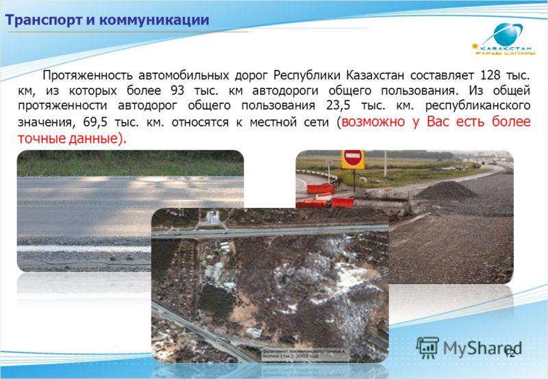 Транспорт и коммуникации Протяженность автомобильных дорог Республики Казахстан составляет 128 тыс. км, из которых более 93 тыс. км автодороги общего пользования. Из общей протяженности автодорог общего пользования 23,5 тыс. км. республиканского знач