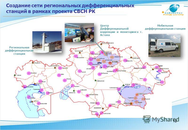 Создание сети региональных дифференциальных станций в рамках проекта СВСН РК Центр Дифференциальной коррекции и мониторинга г. Астана Мобильная дифференциальная станция Региональная дифференциальная станция 19