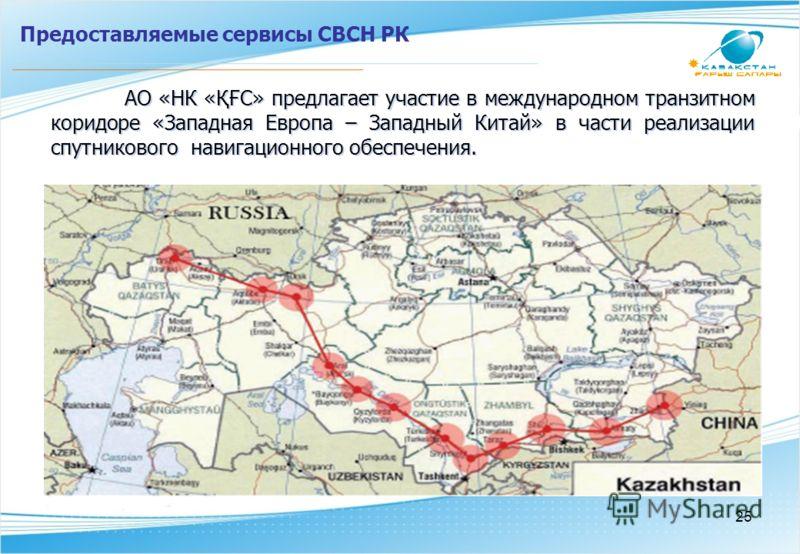 АО «НК «ҚҒС» предлагает участие в международном транзитном коридоре «Западная Европа – Западный Китай» в части реализации спутникового навигационного обеспечения. Предоставляемые сервисы СВСН РК 25