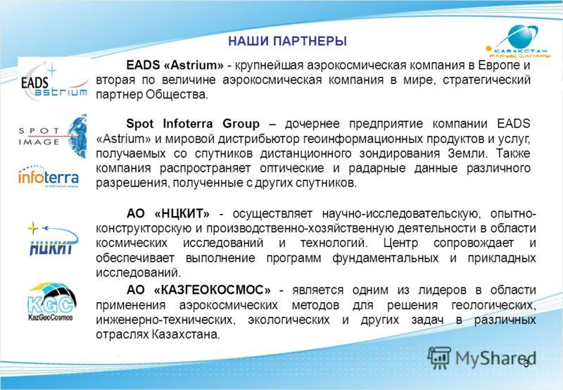НАШИ ПАРТНЕРЫ EADS «Astrium» - крупнейшая аэрокосмическая компания в Европе и вторая по величине аэрокосмическая компания в мире, стратегический партнер Общества. Spot Infoterra Group – дочернее предприятие компании EADS «Astrium» и мировой дистрибью