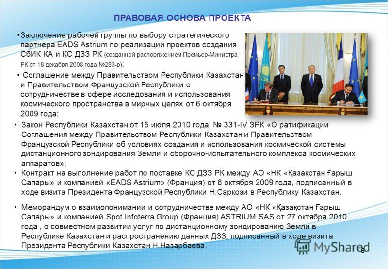 66 ПРАВОВАЯ ОСНОВА ПРОЕКТА Заключение рабочей группы по выбору стратегического партнера EADS Astrium по реализации проектов создания СбИК КА и КС ДЗЗ РК (созданной распоряжением Премьер-Министра РК от 18 декабря 2008 года 283-р) ; Соглашение между Пр