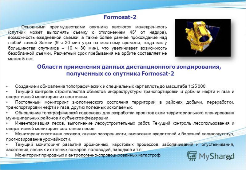 22 Formosat-2 Основными преимуществами спутника являются маневренность (спутник может выполнять съемку с отклонением 45° от надира), возможность ежедневной съемки, а также более раннее прохождение над любой точкой Земли (9 ч 30 мин утра по местному в