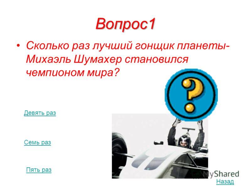 Вопрос1 Сколько раз лучший гонщик планеты- Михаэль Шумахер становился чемпионом мира? Девять раз Семь раз Пять раз Назад
