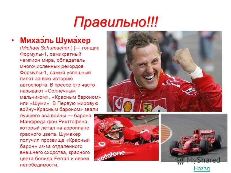Правильно!!! Михаэ́ль Шума́хер ( Michael Schumacher;) [ гонщик Формулы-1, семикратный чемпион мира, обладатель многочисленных рекордов Формулы-1, самый успешный пилот за всю историю автоспорта. В прессе его часто называют «Солнечным мальчиком», «Крас