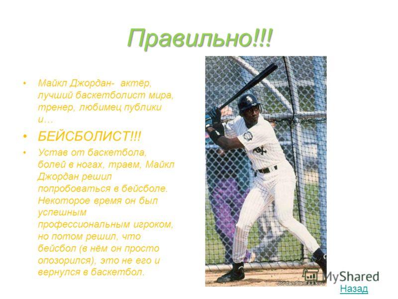 Правильно!!! Майкл Джордан- актёр, лучший баскетболист мира, тренер, любимец публики и… БЕЙСБОЛИСТ!!! Устав от баскетбола, болей в ногах, травм, Майкл Джордан решил попробоваться в бейсболе. Некоторое время он был успешным профессиональным игроком, н