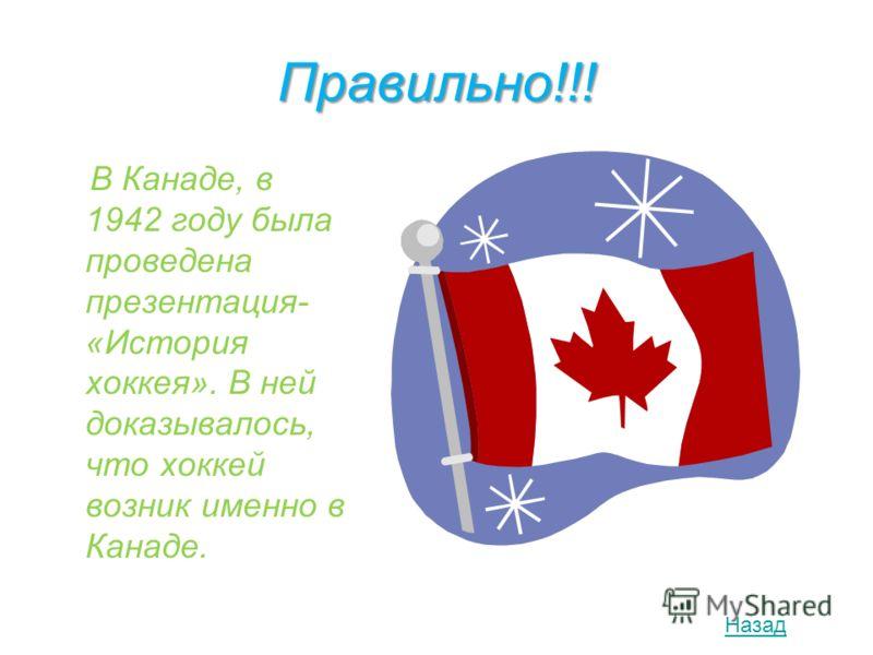 Правильно!!! В Канаде, в 1942 году была проведена презентация- «История хоккея». В ней доказывалось, что хоккей возник именно в Канаде. Назад