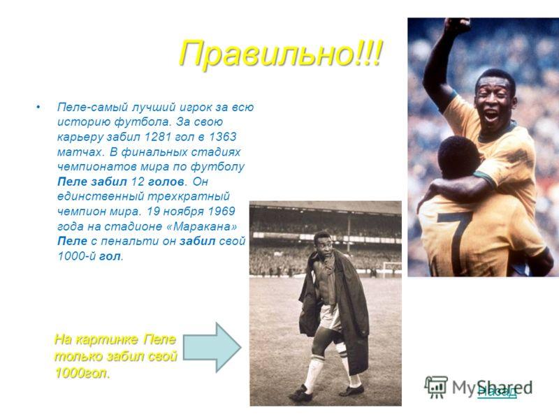 Правильно!!! Пеле-самый лучший игрок за всю историю футбола. За свою карьеру забил 1281 гол в 1363 матчах. В финальных стадиях чемпионатов мира по футболу Пеле забил 12 голов. Он единственный трехкратный чемпион мира. 19 ноября 1969 года на стадионе