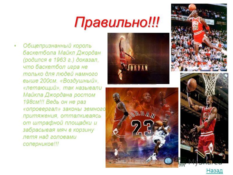 Правильно!!! Общепризнанный король баскетбола Майкл Джордан (родился в 1963 г.) доказал, что баскетбол игра не только для людей намного выше 200см. «Воздушный», «летающий», так называли Майкла Джордана ростом 198см!!! Ведь он не раз «опровергал» зако