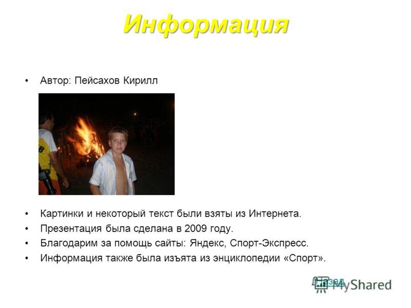 Информация Автор: Пейсахов Кирилл Картинки и некоторый текст были взяты из Интернета. Презентация была сделана в 2009 году. Благодарим за помощь сайты: Яндекс, Спорт-Экспресс. Информация также была изъята из энциклопедии «Спорт». Назад