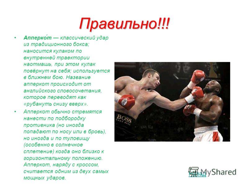 Правильно!!! Апперко́т классический удар из традиционного бокса; наносится кулаком по внутренней траектории наотмашь, при этом кулак повёрнут на себя; используется в ближнем бою. Название апперкот происходит от английского словосочетания, которое пер
