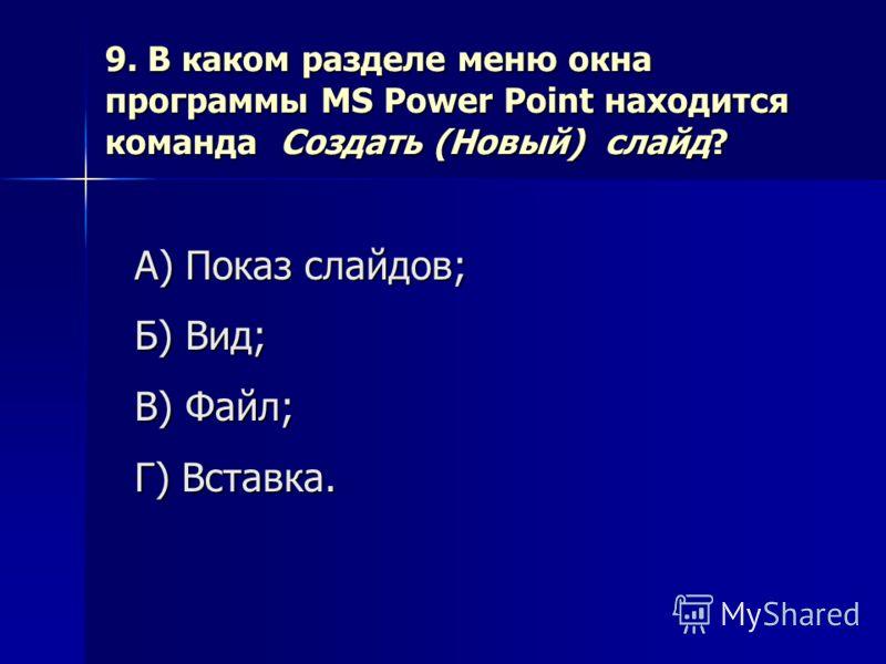 9. В каком разделе меню окна программы MS Power Point находится команда Создать (Новый) слайд? А) Показ слайдов; Б) Вид; В) Файл; Г) Вставка.