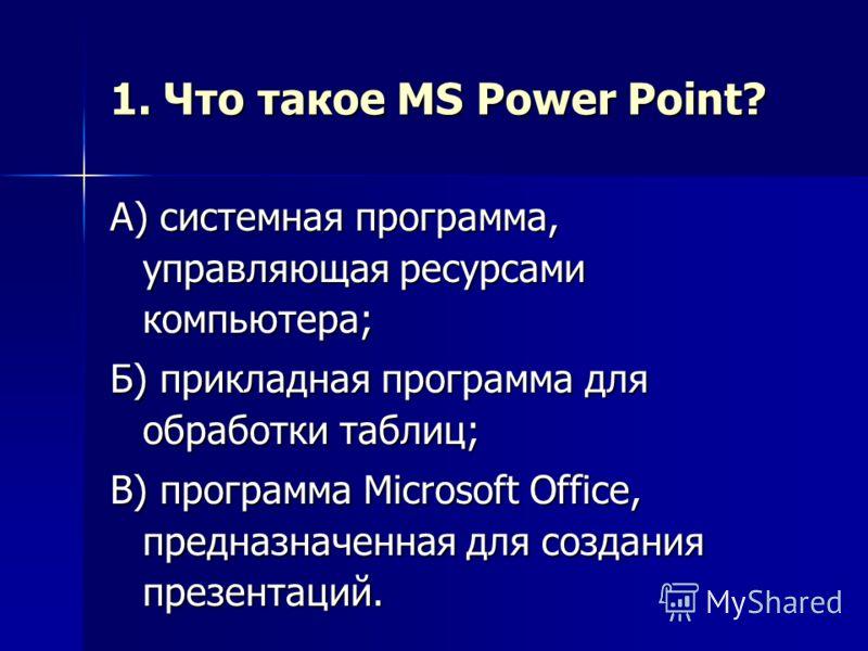 1. Что такое MS Power Point? А) системная программа, управляющая ресурсами компьютера; Б) прикладная программа для обработки таблиц; В) программа Microsoft Office, предназначенная для создания презентаций.