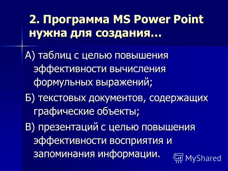 2. Программа MS Power Point нужна для создания… А) таблиц с целью повышения эффективности вычисления формульных выражений; Б) текстовых документов, содержащих графические объекты; В) презентаций с целью повышения эффективности восприятия и запоминани