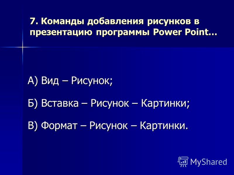 7. Команды добавления рисунков в презентацию программы Power Point… А) Вид – Рисунок; Б) Вставка – Рисунок – Картинки; В) Формат – Рисунок – Картинки.