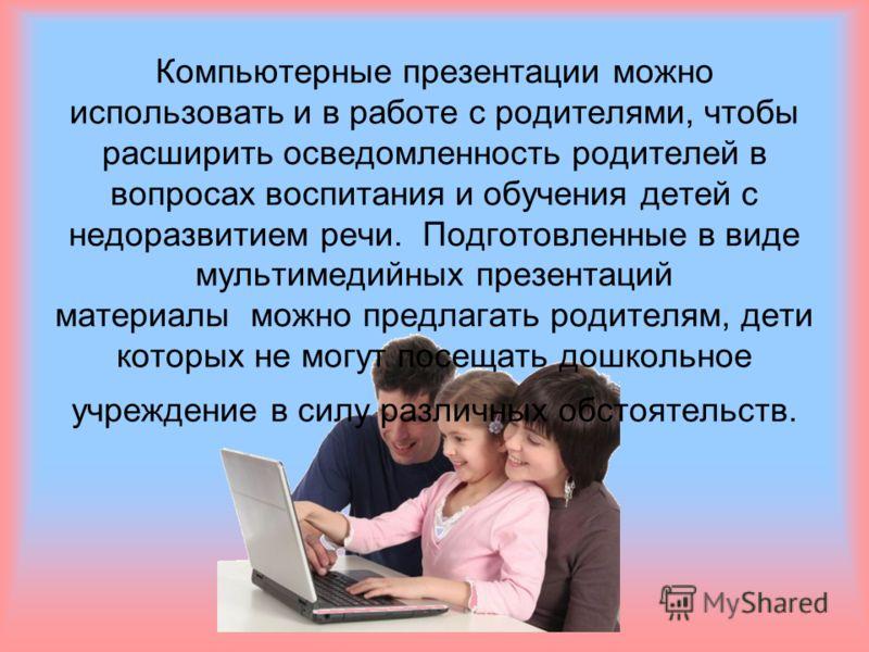Компьютерные презентации можно использовать и в работе с родителями, чтобы расширить осведомленность родителей в вопросах воспитания и обучения детей с недоразвитием речи. Подготовленные в виде мультимедийных презентаций материалы можно предлагать ро