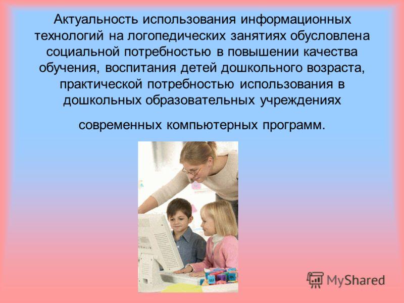 Актуальность использования информационных технологий на логопедических занятиях обусловлена социальной потребностью в повышении качества обучения, воспитания детей дошкольного возраста, практической потребностью использования в дошкольных образовател