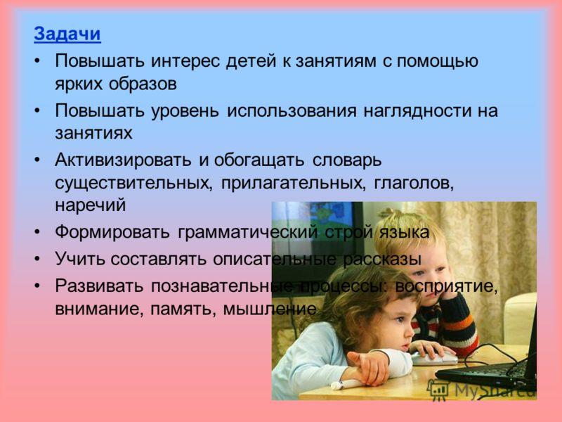 Задачи Повышать интерес детей к занятиям с помощью ярких образов Повышать уровень использования наглядности на занятиях Активизировать и обогащать словарь существительных, прилагательных, глаголов, наречий Формировать грамматический строй языка Учить