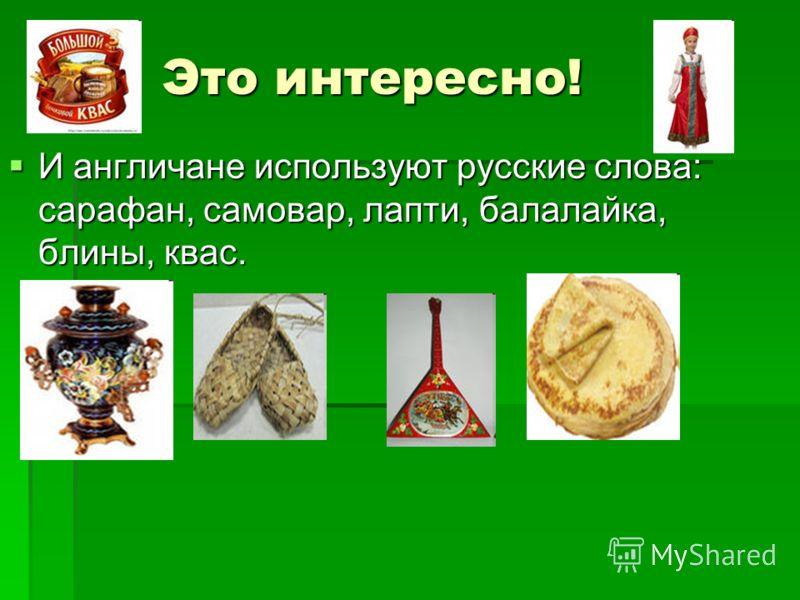 Это интересно! И англичане используют русские слова: сарафан, самовар, лапти, балалайка, блины, квас. И англичане используют русские слова: сарафан, самовар, лапти, балалайка, блины, квас.