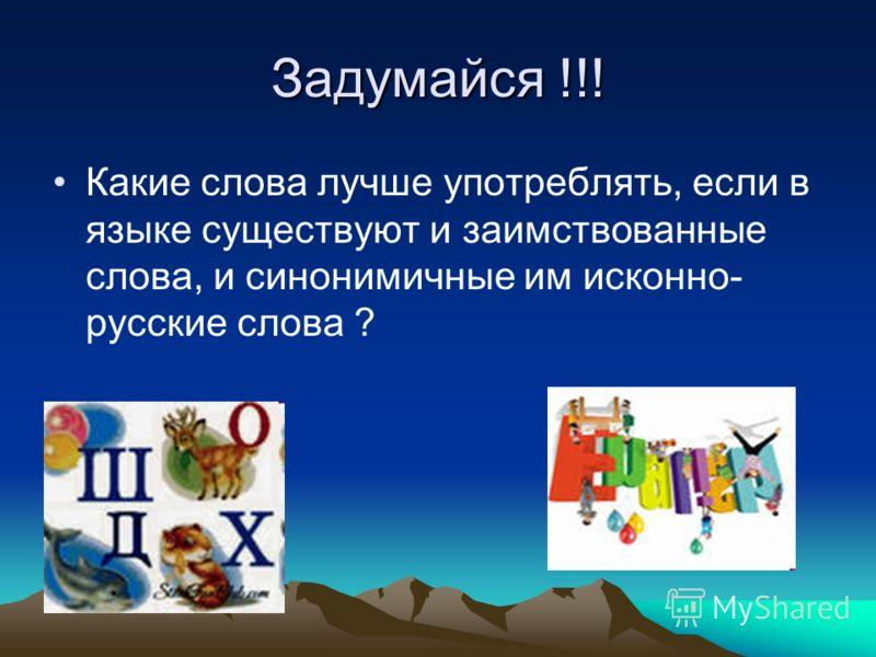 Задумайся !!! Какие слова лучше употреблять, если в языке существуют и заимствованные слова, и синонимичные им исконно- русские слова ?