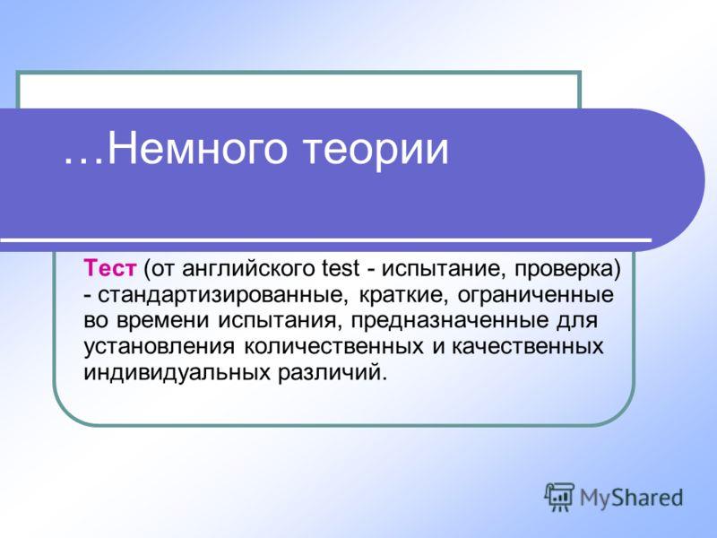 …Немного теории Тест (от английского test - испытание, проверка) - стандартизированные, краткие, ограниченные во времени испытания, предназначенные для установления количественных и качественных индивидуальных различий.