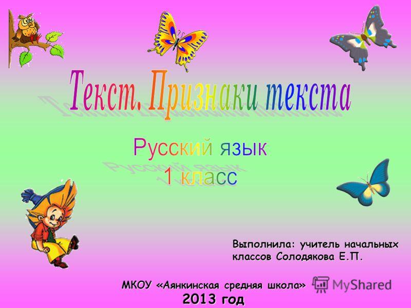 Выполнила: учитель начальных классов Солодякова Е.П. МКОУ «Аянкинская средняя школа» 2013 год